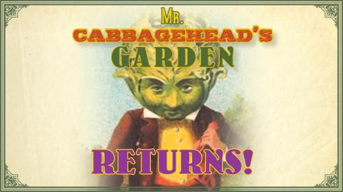 Mr. Cabbagehead s Garden returns!