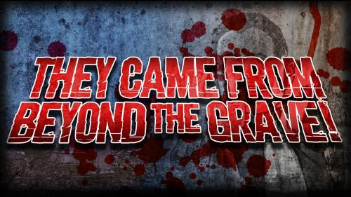 They Came from Beyond the Grave!